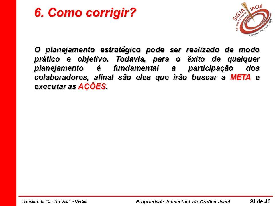 Propriedade Intelectual da Gráfica Jacuí Slide 40 Treinamento On The Job - Gestão 6. Como corrigir? O planejamento estratégico pode ser realizado de m