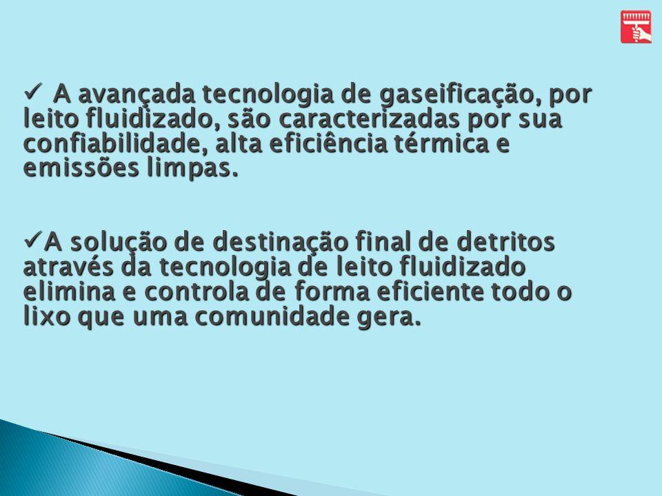 A avançada tecnologia de gaseificação, por leito fluidizado, são caracterizadas por sua confiabilidade, alta eficiência térmica e emissões limpas. A a
