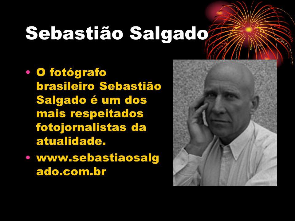 Sebastião Salgado O fotógrafo brasileiro Sebastião Salgado é um dos mais respeitados fotojornalistas da atualidade. www.sebastiaosalg ado.com.br