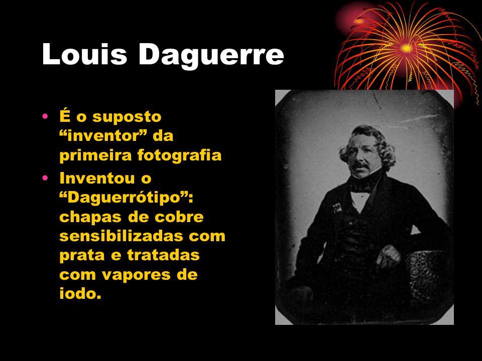 Louis Daguerre É o suposto inventor da primeira fotografia Inventou o Daguerrótipo: chapas de cobre sensibilizadas com prata e tratadas com vapores de