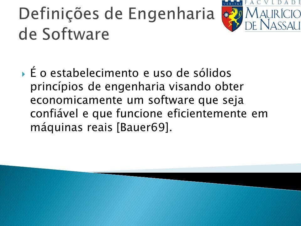Definições de Engenharia de Software É o estabelecimento e uso de sólidos princípios de engenharia visando obter economicamente um software que seja confiável e que funcione eficientemente em máquinas reais [Bauer69].