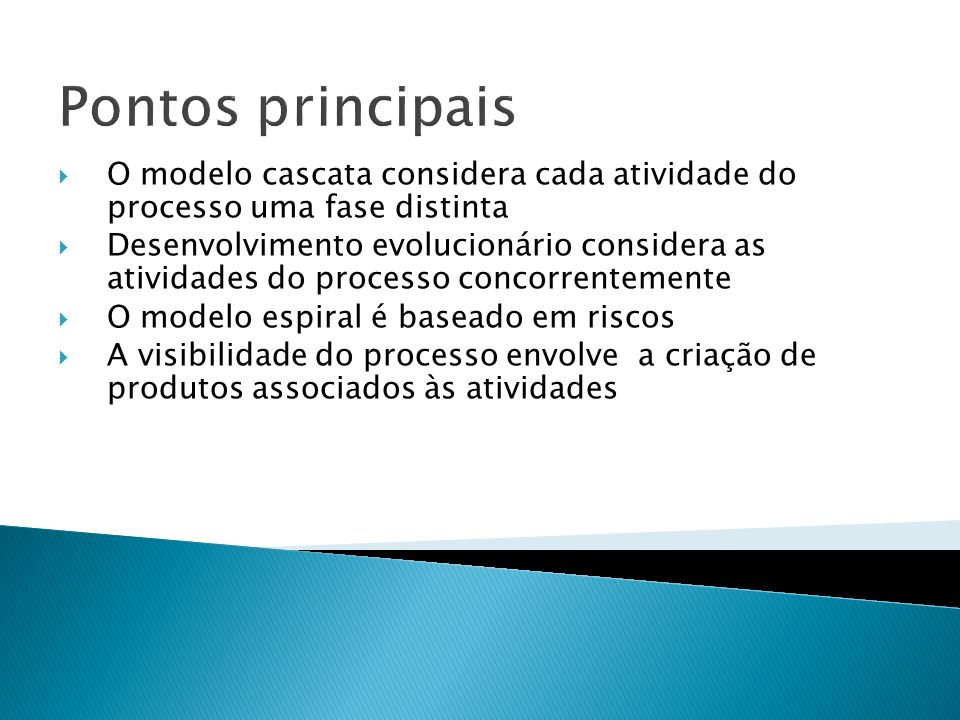 Pontos principais O modelo cascata considera cada atividade do processo uma fase distinta Desenvolvimento evolucionário considera as atividades do processo concorrentemente O modelo espiral é baseado em riscos A visibilidade do processo envolve a criação de produtos associados às atividades