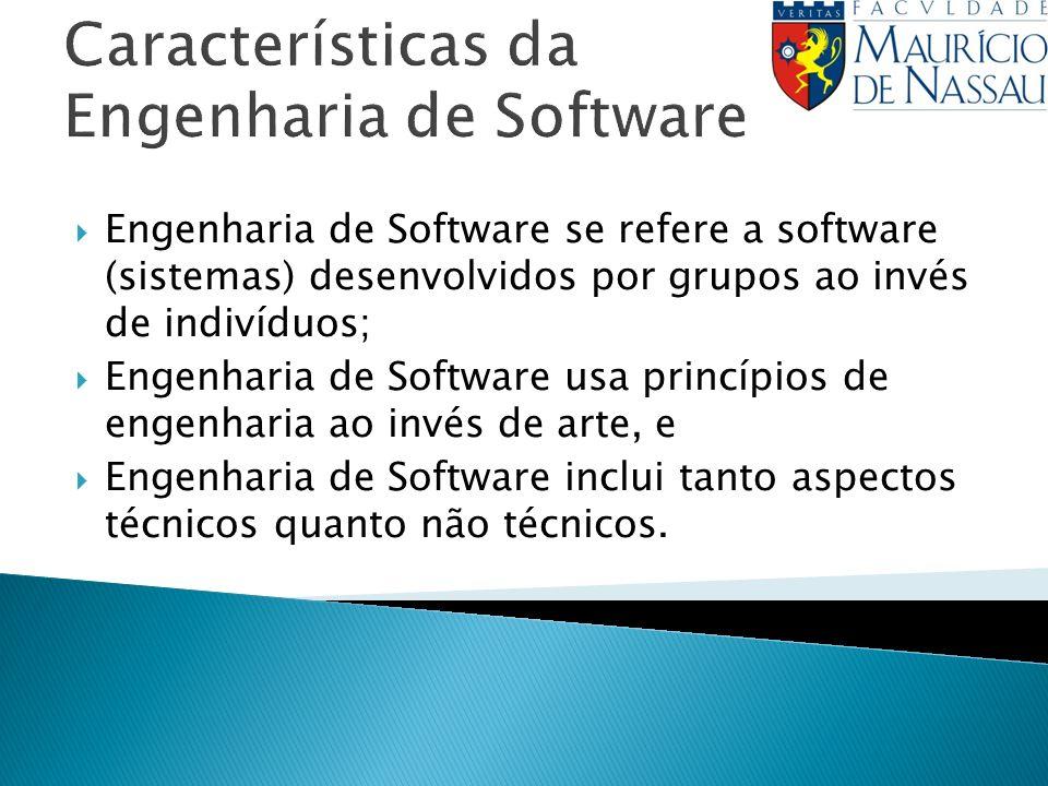 Características da Engenharia de Software Engenharia de Software se refere a software (sistemas) desenvolvidos por grupos ao invés de indivíduos; Engenharia de Software usa princípios de engenharia ao invés de arte, e Engenharia de Software inclui tanto aspectos técnicos quanto não técnicos.