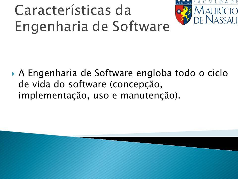 Características da Engenharia de Software A Engenharia de Software engloba todo o ciclo de vida do software (concepção, implementação, uso e manutençã