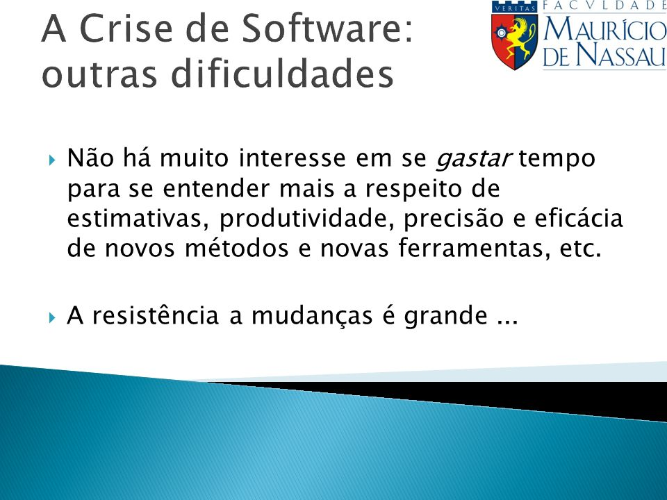 A Crise de Software: outras dificuldades Não há muito interesse em se gastar tempo para se entender mais a respeito de estimativas, produtividade, precisão e eficácia de novos métodos e novas ferramentas, etc.