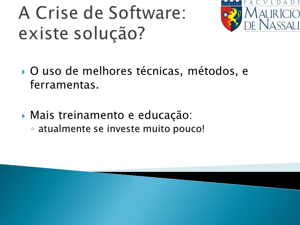 A Crise de Software: existe solução? O uso de melhores técnicas, métodos, e ferramentas. Mais treinamento e educação: atualmente se investe muito pouc