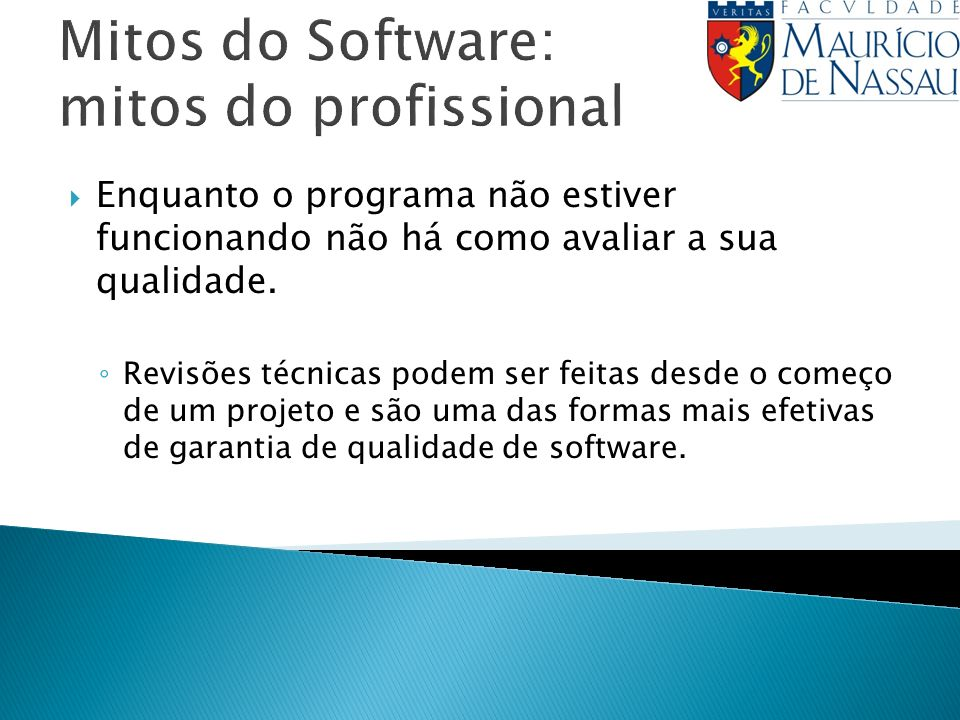 Mitos do Software: mitos do profissional Enquanto o programa não estiver funcionando não há como avaliar a sua qualidade. Revisões técnicas podem ser