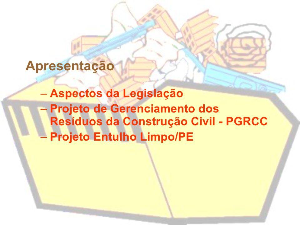 Apresentação –Aspectos da Legislação –Projeto de Gerenciamento dos Resíduos da Construção Civil - PGRCC –Projeto Entulho Limpo/PE