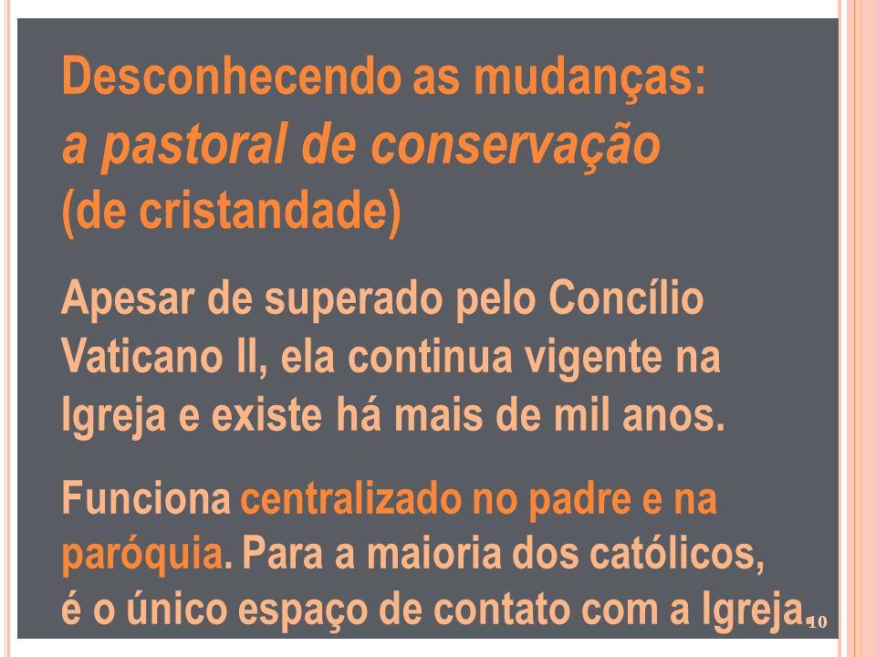Desconhecendo as mudanças: a pastoral de conservação (de cristandade) Apesar de superado pelo Concílio Vaticano II, ela continua vigente na Igreja e e
