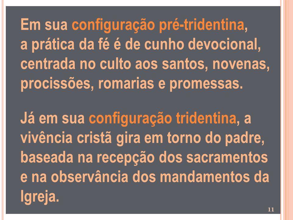 Em sua configuração pré-tridentina, a prática da fé é de cunho devocional, centrada no culto aos santos, novenas, procissões, romarias e promessas. Já
