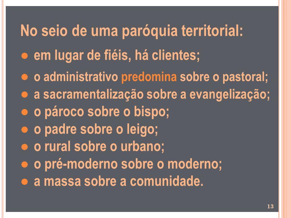 No seio de uma paróquia territorial: em lugar de fiéis, há clientes; o administrativo predomina sobre o pastoral; a sacramentalização sobre a evangeli