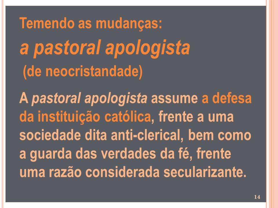 Temendo as mudanças: a pastoral apologista (de neocristandade) A pastoral apologista assume a defesa da instituição católica, frente a uma sociedade d