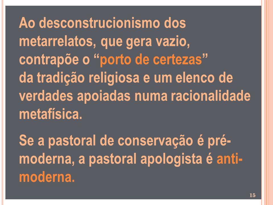 Ao desconstrucionismo dos metarrelatos, que gera vazio, contrapõe o porto de certezas da tradição religiosa e um elenco de verdades apoiadas numa raci