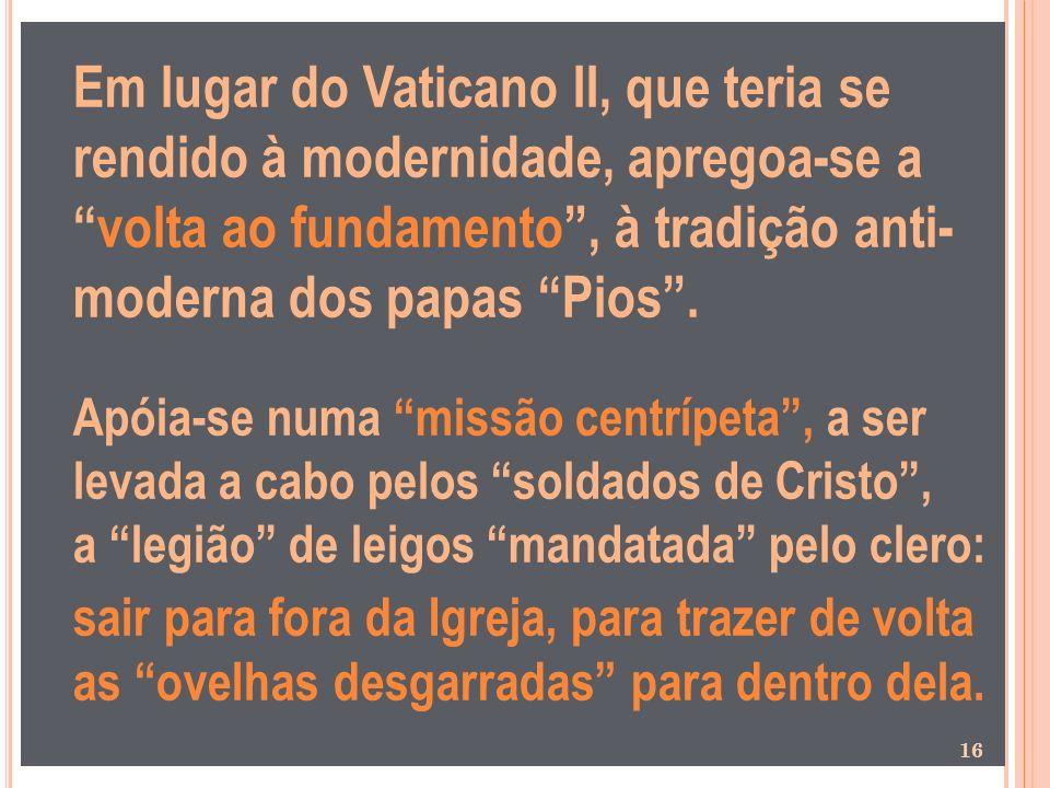 Em lugar do Vaticano II, que teria se rendido à modernidade, apregoa-se avolta ao fundamento, à tradição anti- moderna dos papas Pios. Apóia-se numa m