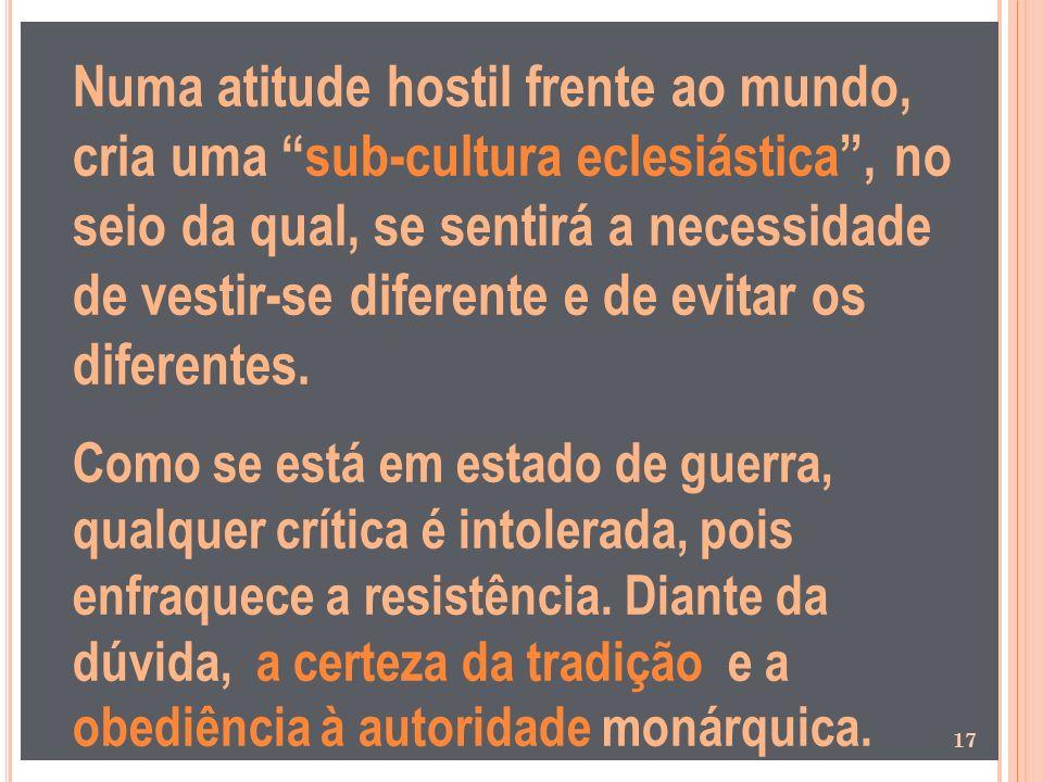 Numa atitude hostil frente ao mundo, cria uma sub-cultura eclesiástica, no seio da qual, se sentirá a necessidade de vestir-se diferente e de evitar o