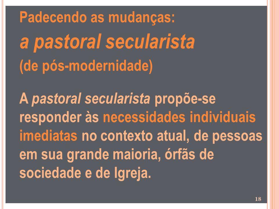 Padecendo as mudanças: a pastoral secularista (de pós-modernidade) A pastoral secularista propõe-se responder às necessidades individuais imediatas no
