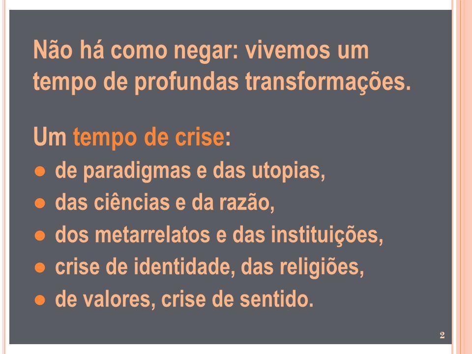 Não há como negar: vivemos um tempo de profundas transformações. Um tempo de crise: de paradigmas e das utopias, das ciências e da razão, dos metarrel