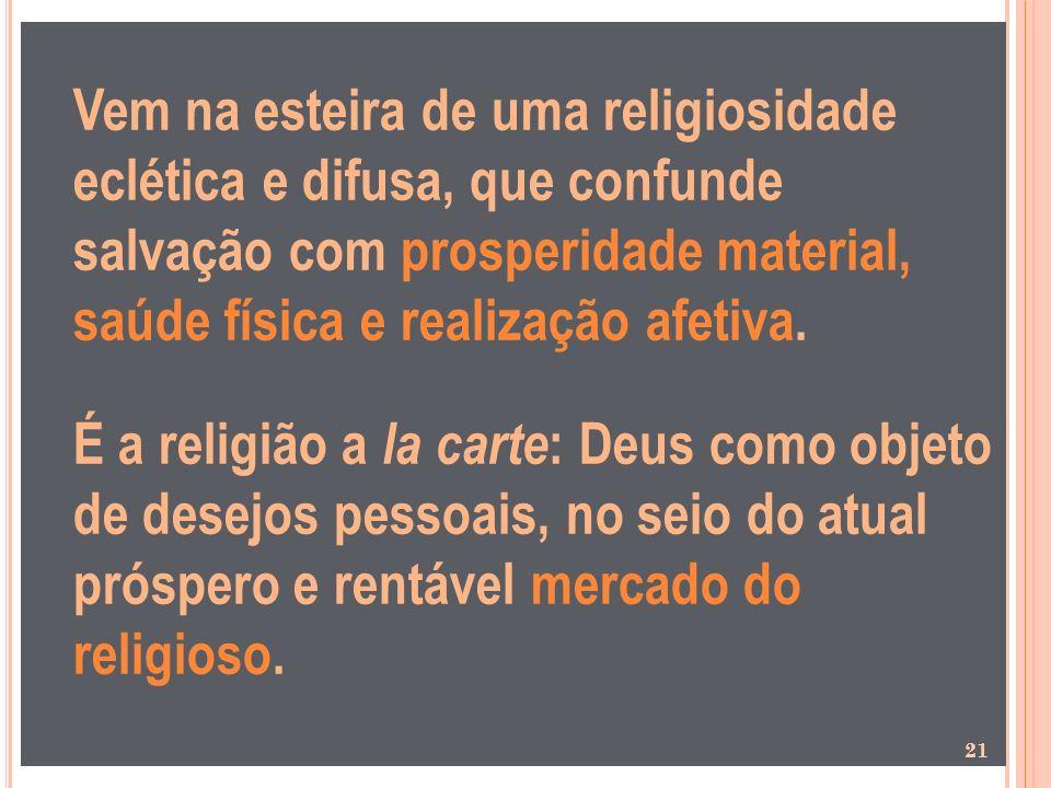 Vem na esteira de uma religiosidade eclética e difusa, que confunde salvação com prosperidade material, saúde física e realização afetiva. É a religiã