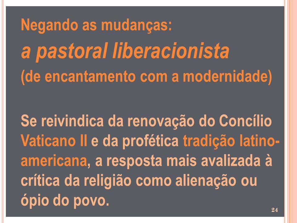Negando as mudanças: a pastoral liberacionista (de encantamento com a modernidade) Se reivindica da renovação do Concílio Vaticano II e da profética t
