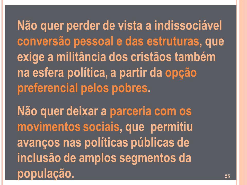 Não quer perder de vista a indissociável conversão pessoal e das estruturas, que exige a militância dos cristãos também na esfera política, a partir d