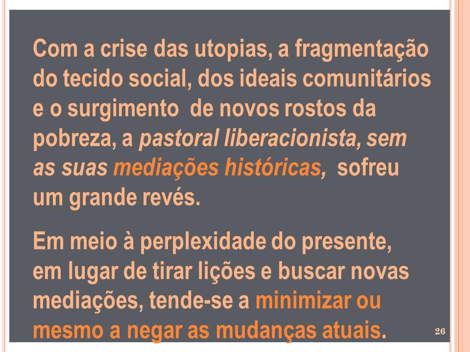 Com a crise das utopias, a fragmentação do tecido social, dos ideais comunitários e o surgimento de novos rostos da pobreza, a pastoral liberacionista