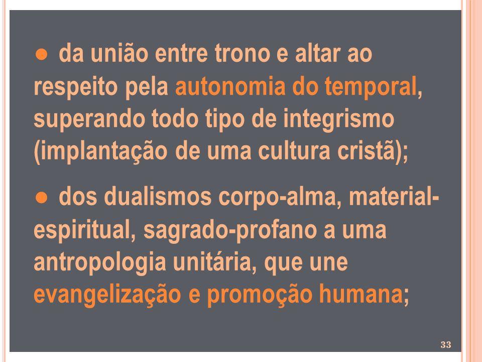 da união entre trono e altar ao respeito pela autonomia do temporal, superando todo tipo de integrismo (implantação de uma cultura cristã); dos dualis