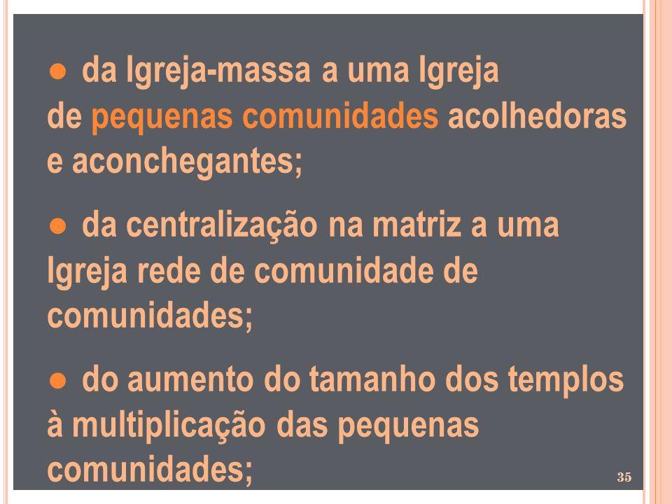 da Igreja-massa a uma Igreja de pequenas comunidades acolhedoras e aconchegantes; da centralização na matriz a uma Igreja rede de comunidade de comuni