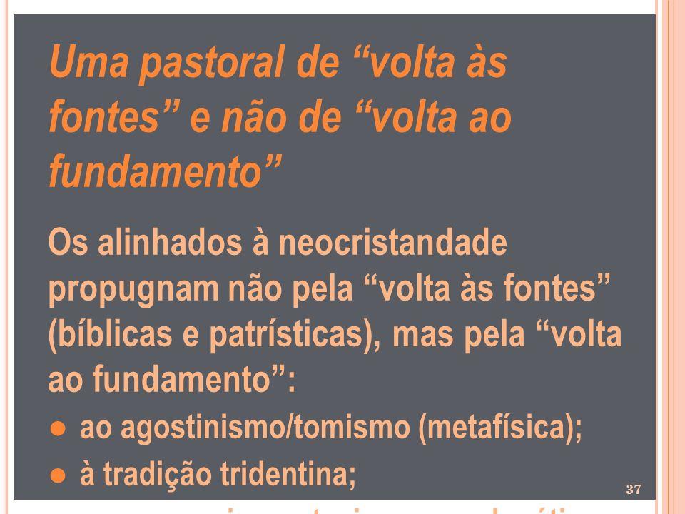 Uma pastoral de volta às fontes e não de volta ao fundamento Os alinhados à neocristandade propugnam não pela volta às fontes (bíblicas e patrísticas)