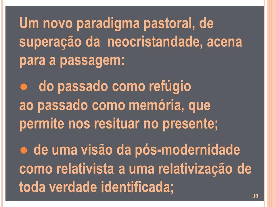 Um novo paradigma pastoral, de superação da neocristandade, acena para a passagem: do passado como refúgio ao passado como memória, que permite nos re
