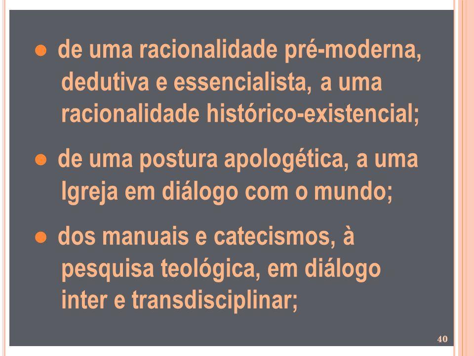 de uma racionalidade pré-moderna, dedutiva e essencialista, a uma racionalidade histórico-existencial; de uma postura apologética, a uma Igreja em diá