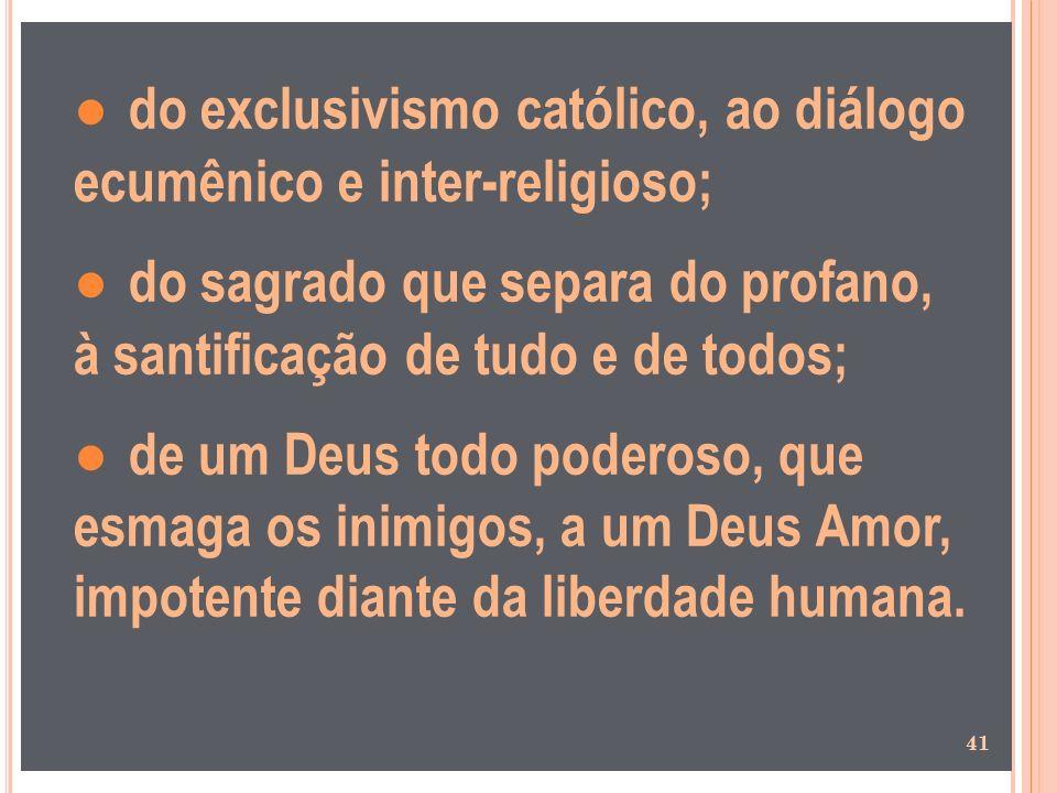 do exclusivismo católico, ao diálogo ecumênico e inter-religioso; do sagrado que separa do profano, à santificação de tudo e de todos; de um Deus todo
