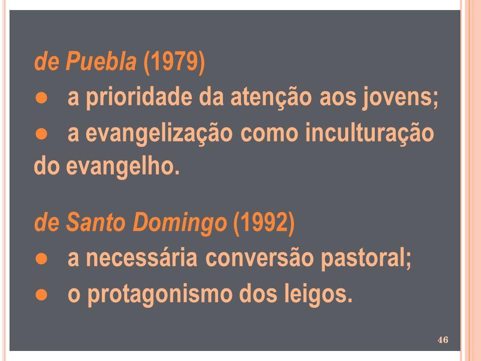 de Puebla (1979) a prioridade da atenção aos jovens; a evangelização como inculturação do evangelho. de Santo Domingo (1992) a necessária conversão pa