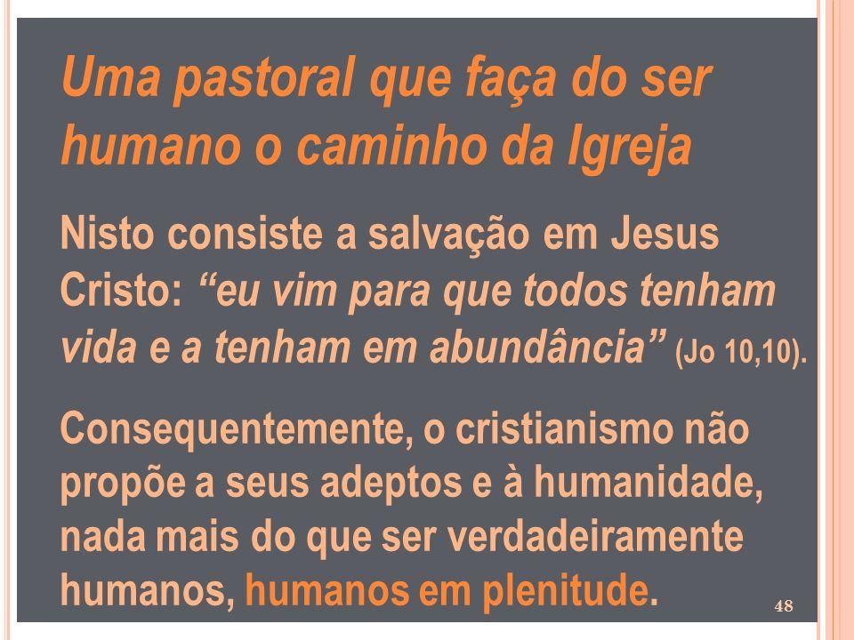 Uma pastoral que faça do ser humano o caminho da Igreja Nisto consiste a salvação em Jesus Cristo: eu vim para que todos tenham vida e a tenham em abu