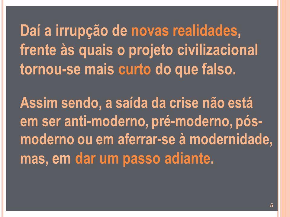 Daí a irrupção de novas realidades, frente às quais o projeto civilizacional tornou-se mais curto do que falso. Assim sendo, a saída da crise não está