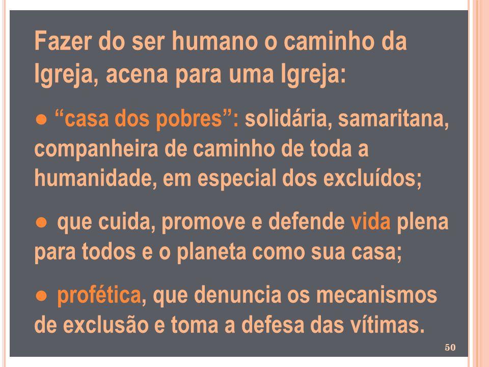 Fazer do ser humano o caminho da Igreja, acena para uma Igreja: casa dos pobres: solidária, samaritana, companheira de caminho de toda a humanidade, e