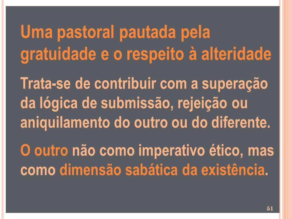 Uma pastoral pautada pela gratuidade e o respeito à alteridade Trata-se de contribuir com a superação da lógica de submissão, rejeição ou aniquilament
