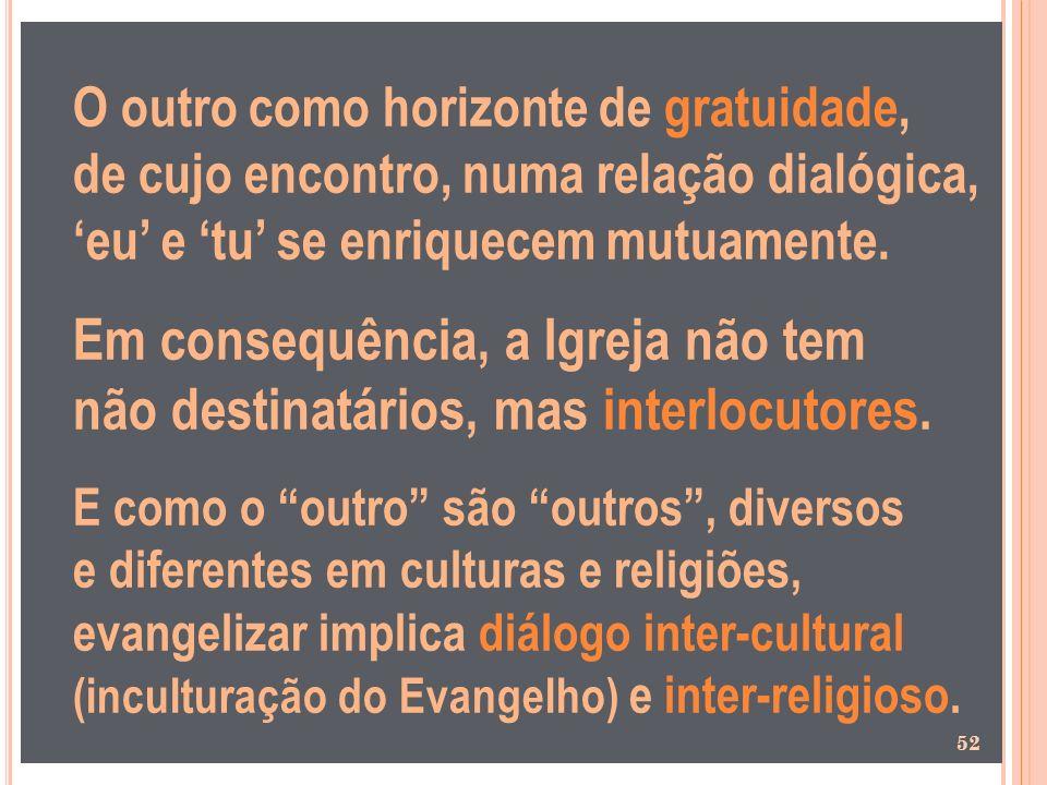 O outro como horizonte de gratuidade, de cujo encontro, numa relação dialógica, eu e tu se enriquecem mutuamente. Em consequência, a Igreja não tem nã