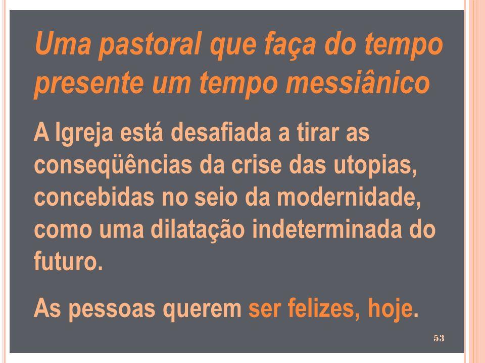 Uma pastoral que faça do tempo presente um tempo messiânico A Igreja está desafiada a tirar as conseqüências da crise das utopias, concebidas no seio