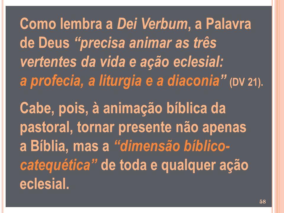 Como lembra a Dei Verbum, a Palavra de Deus precisa animar as três vertentes da vida e ação eclesial: a profecia, a liturgia e a diaconia (DV 21). Cab