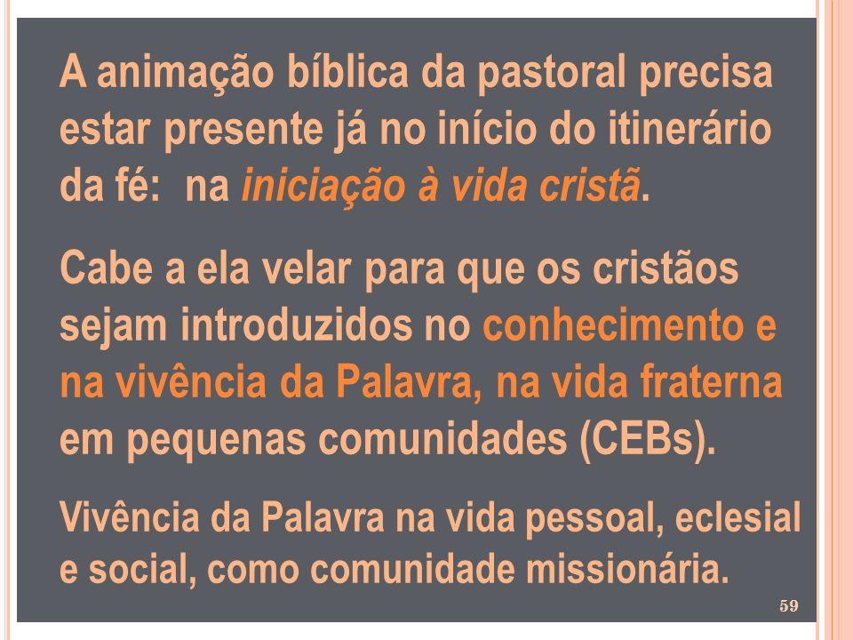 A animação bíblica da pastoral precisa estar presente já no início do itinerário da fé: na iniciação à vida cristã. Cabe a ela velar para que os crist