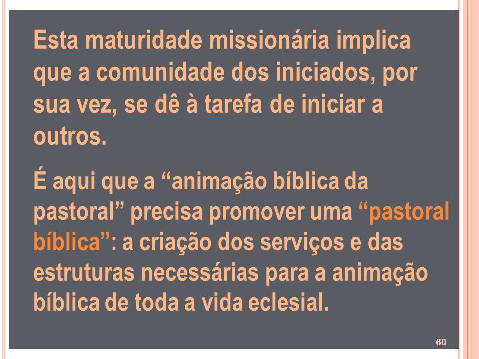 Esta maturidade missionária implica que a comunidade dos iniciados, por sua vez, se dê à tarefa de iniciar a outros. É aqui que a animação bíblica da