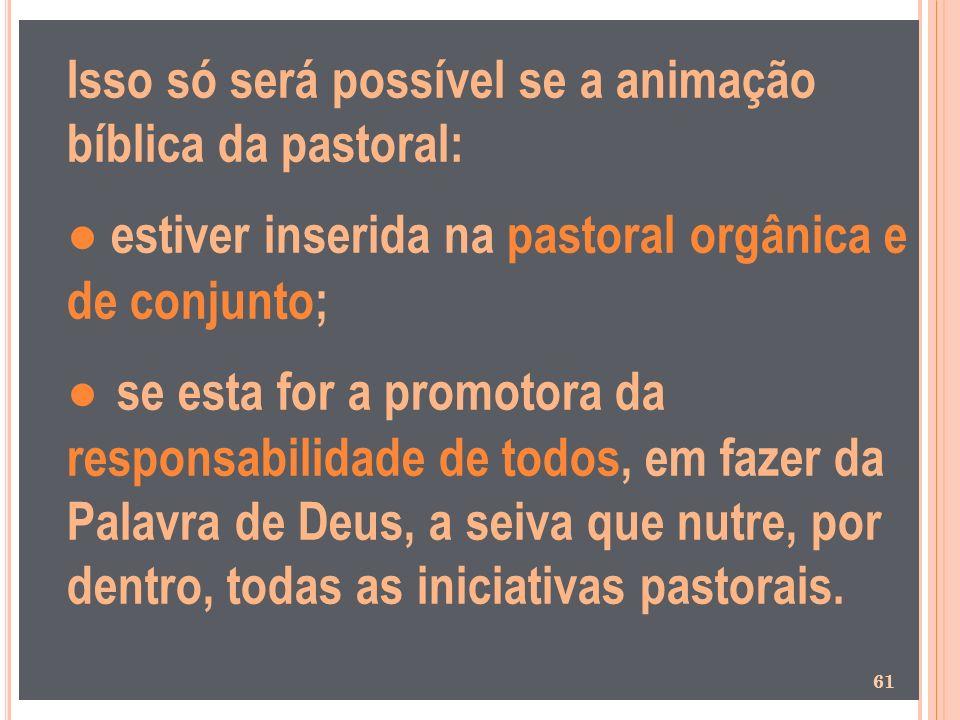 Isso só será possível se a animação bíblica da pastoral: estiver inserida na pastoral orgânica e de conjunto; se esta for a promotora da responsabilid