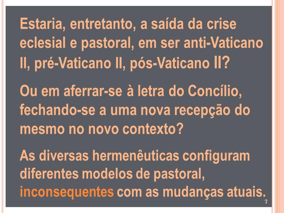 Estaria, entretanto, a saída da crise eclesial e pastoral, em ser anti-Vaticano II, pré-Vaticano II, pós-Vaticano II? Ou em aferrar-se à letra do Conc