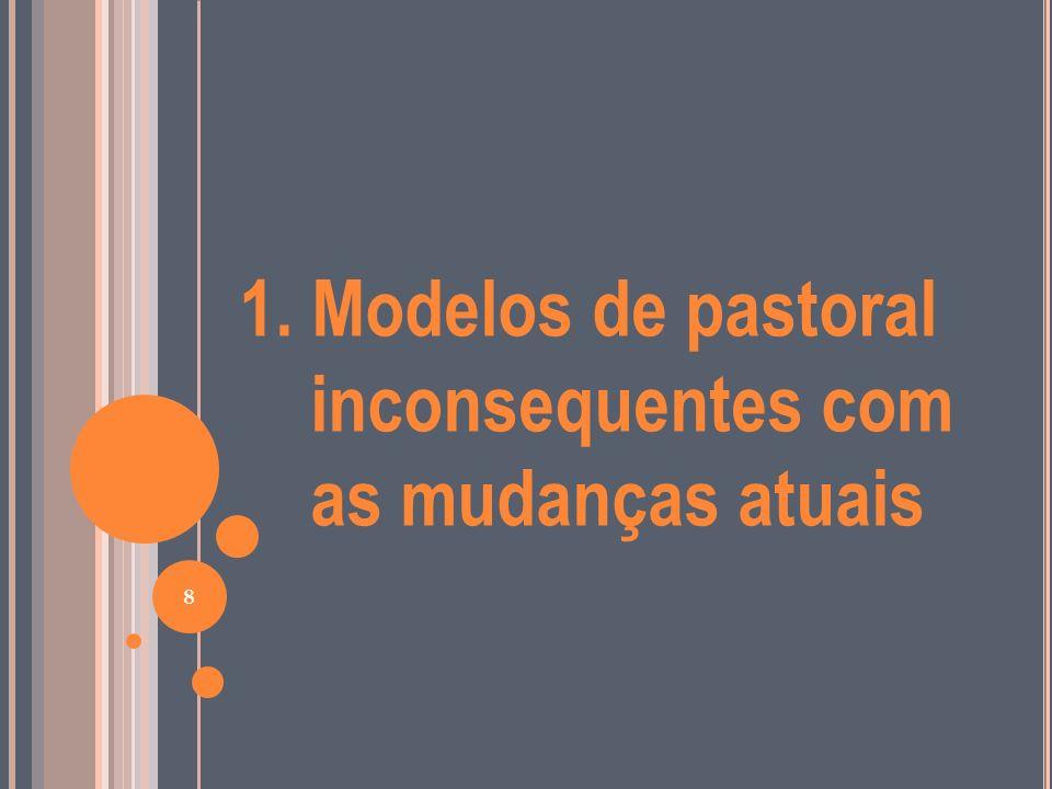 Hoje, podemos identificar, pelo menos, quatro modelos de pastoral, inconseqüentes com o momento atual: a pastoral de conservação a pastoral apologista a pastoral secularista a pastoral liberacionista 9