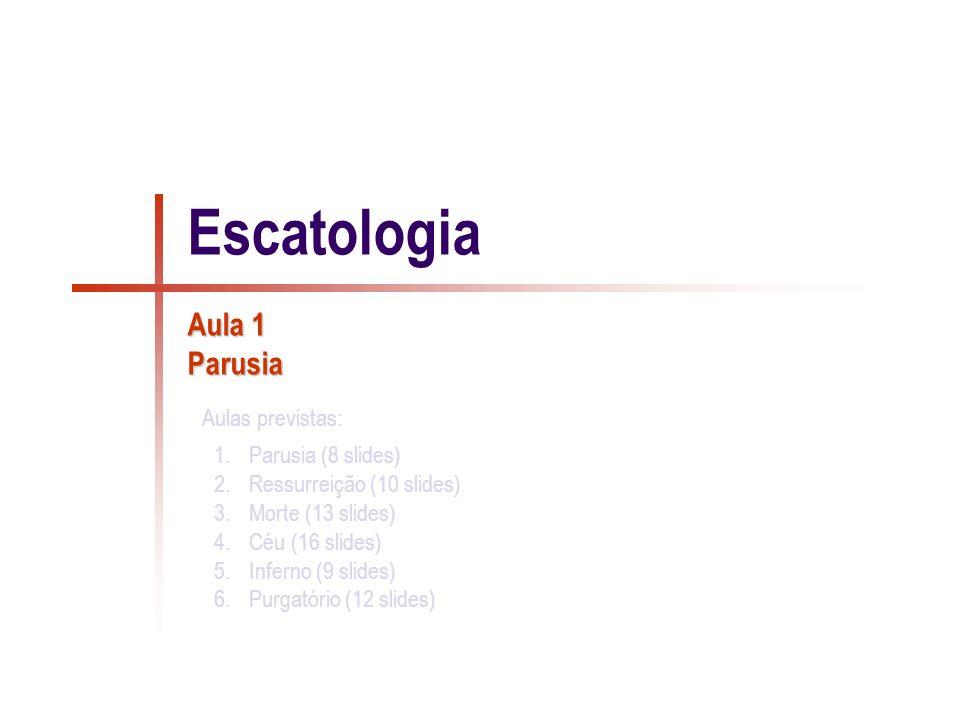 1 / 8 Parusia Escatologia: Do grego éskata (coisas últimas) e logos (conhecimento); estuda o que, pela Revelação, sabemos acerca do que existe após o fim da vida terrena.