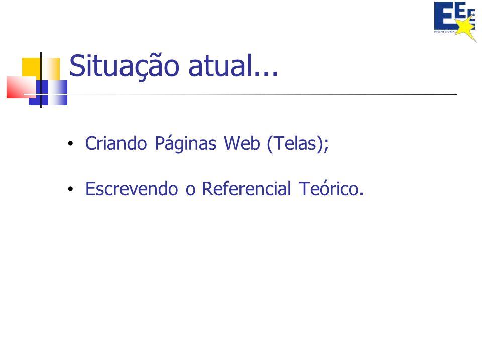 Situação atual... Criando Páginas Web (Telas); Escrevendo o Referencial Teórico.