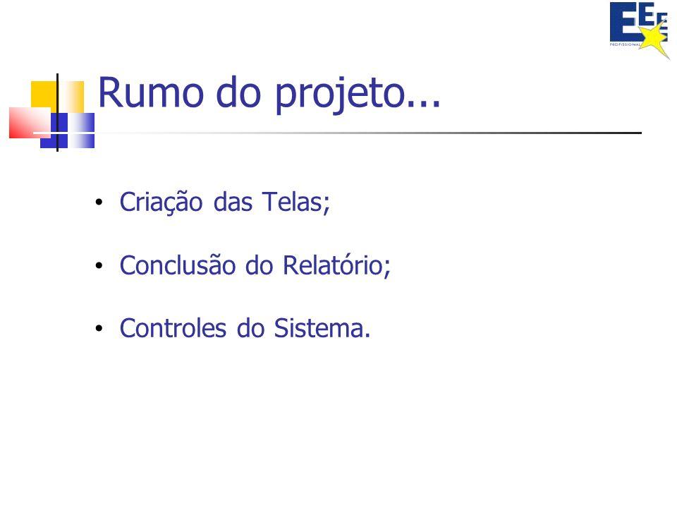 Rumo do projeto... Criação das Telas; Conclusão do Relatório; Controles do Sistema.