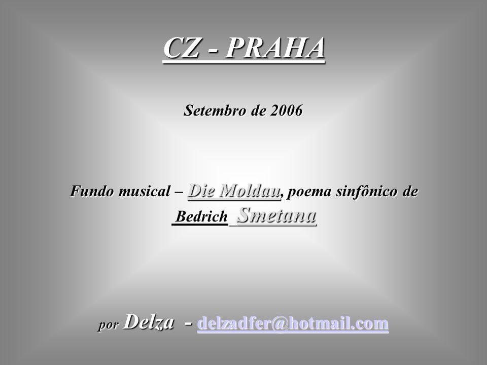 CZ - PRAHA Setembro de 2006 Fundo musical – Die Moldau, poema sinfônico de Bedrich Smetana por Delza - delzadfer@hotmail.com delzadfer@hotmail.com