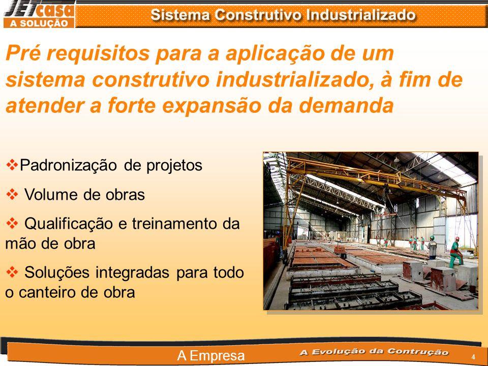 4 Pré requisitos para a aplicação de um sistema construtivo industrializado, à fim de atender a forte expansão da demanda Padronização de projetos Volume de obras Qualificação e treinamento da mão de obra Soluções integradas para todo o canteiro de obra A Empresa