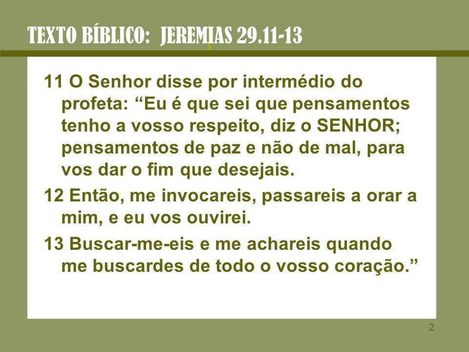 2 TEXTO BÍBLICO: JEREMIAS 29.11-13 11 O Senhor disse por intermédio do profeta: Eu é que sei que pensamentos tenho a vosso respeito, diz o SENHOR; pen